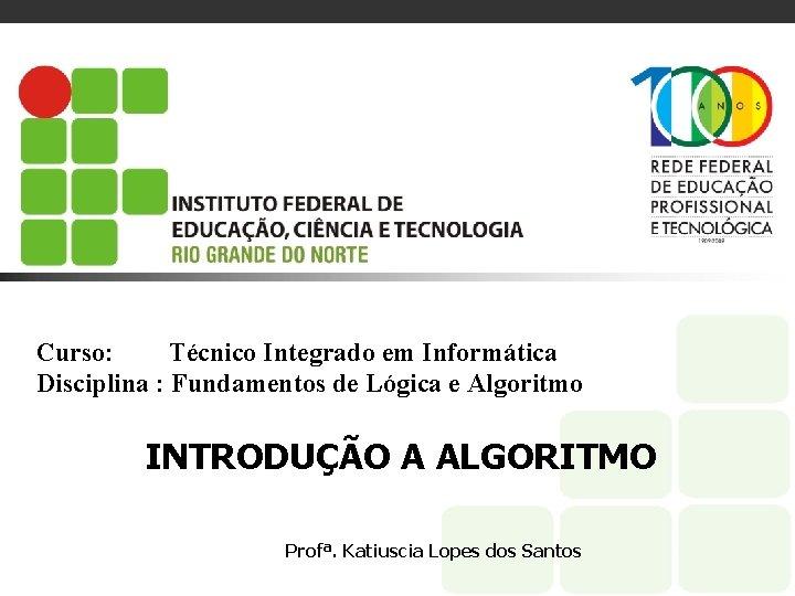 Curso: Técnico Integrado em Informática Disciplina : Fundamentos de Lógica e Algoritmo INTRODUÇÃO A