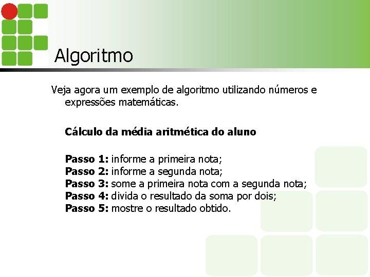 Algoritmo Veja agora um exemplo de algoritmo utilizando números e expressões matemáticas. Cálculo da