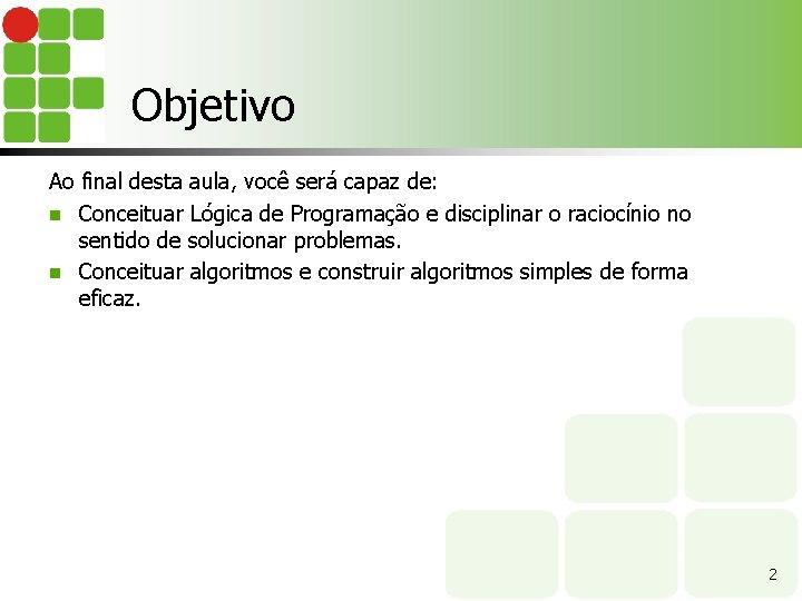 Objetivo Ao final desta aula, você será capaz de: n Conceituar Lógica de Programação