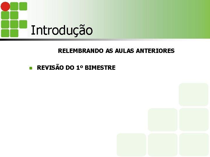Introdução RELEMBRANDO AS AULAS ANTERIORES n REVISÃO DO 1º BIMESTRE
