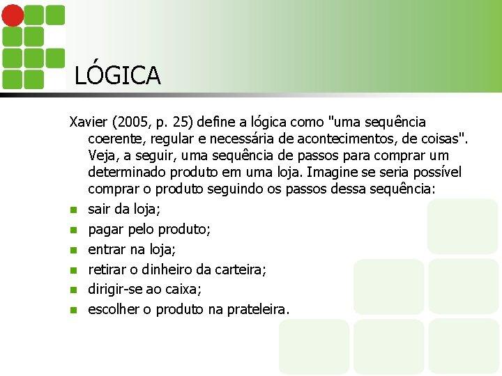 """LÓGICA Xavier (2005, p. 25) define a lógica como """"uma sequência coerente, regular e"""