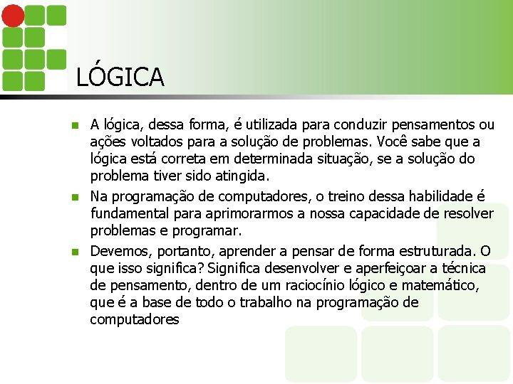 LÓGICA A lógica, dessa forma, é utilizada para conduzir pensamentos ou ações voltados para