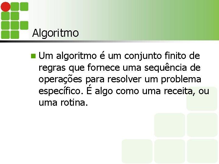 Algoritmo n Um algoritmo é um conjunto finito de regras que fornece uma sequência