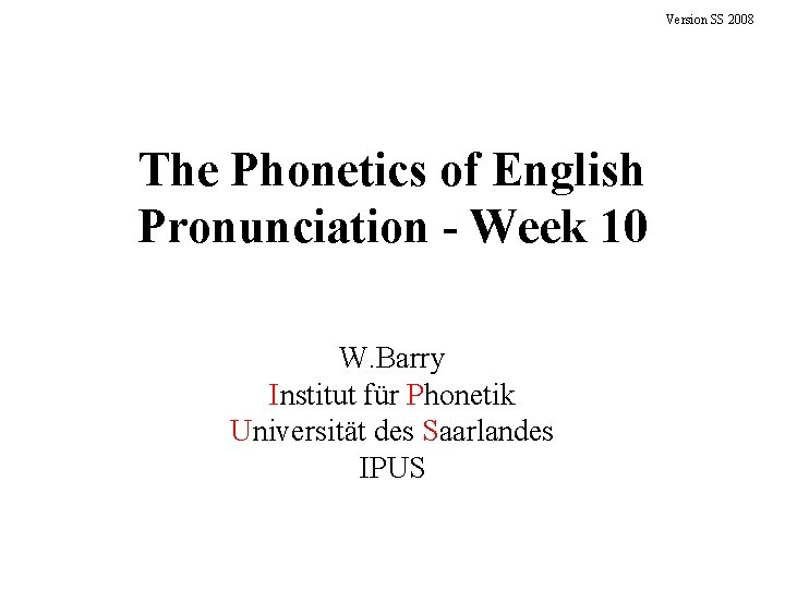 Version SS 2008 The Phonetics of English Pronunciation - Week 10 W. Barry Institut