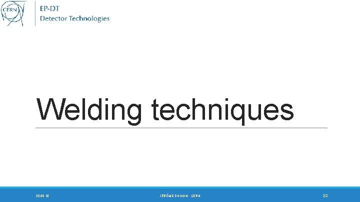 Welding techniques 25. 06. 18 JÉRÔME DAGUIN - CERN 22