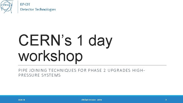 CERN's 1 day workshop PIPE JOINING TECHNIQUES FOR PHASE 2 UPGRADES HIGHPRESSURE SYSTEMS 25.