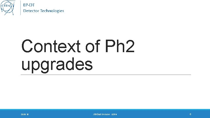Context of Ph 2 upgrades 25. 06. 18 JÉRÔME DAGUIN - CERN 5