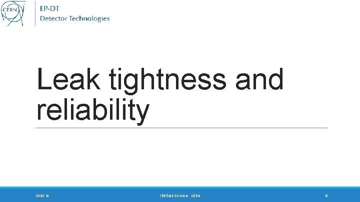 Leak tightness and reliability 25. 06. 18 JÉRÔME DAGUIN - CERN 9