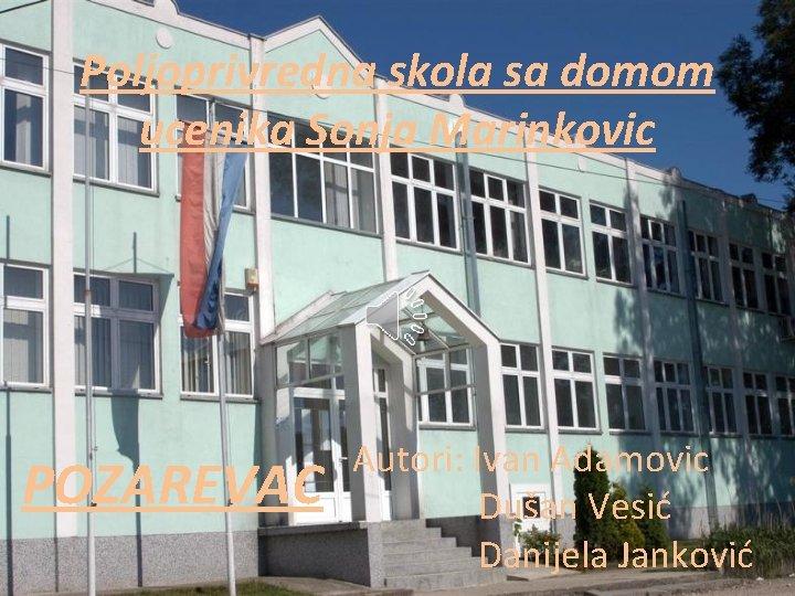 Poljoprivredna skola sa domom ucenika Sonja Marinkovic POZAREVAC Autori: Ivan Adamovic Dušan Vesić Danijela
