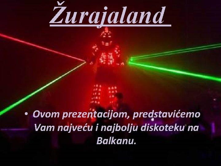 Žurajaland • Ovom prezentacijom, predstavićemo Vam najveću i najbolju diskoteku na Balkanu.