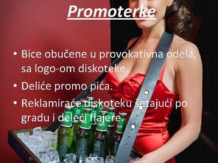 Promoterke • Bice obučene u provokativna odela, sa logo-om diskoteke. • Deliće promo pića.