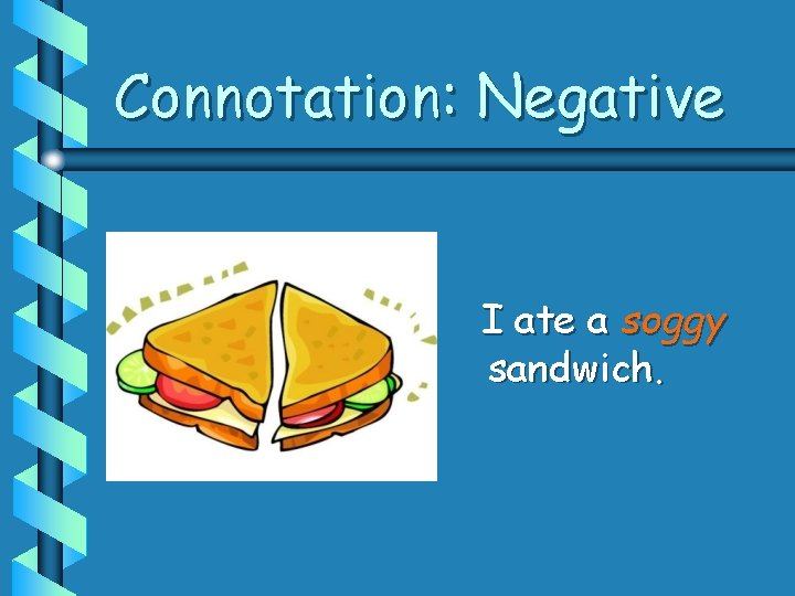 Connotation: Negative I ate a soggy sandwich.
