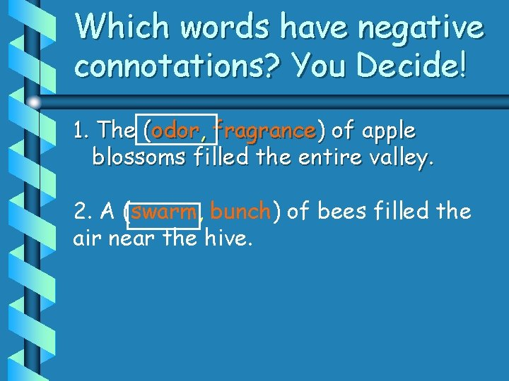 Which words have negative connotations? You Decide! 1. The (odor, fragrance) of apple blossoms