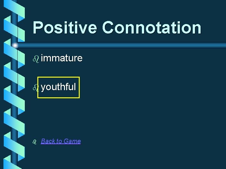Positive Connotation b immature b youthful b Back to Game