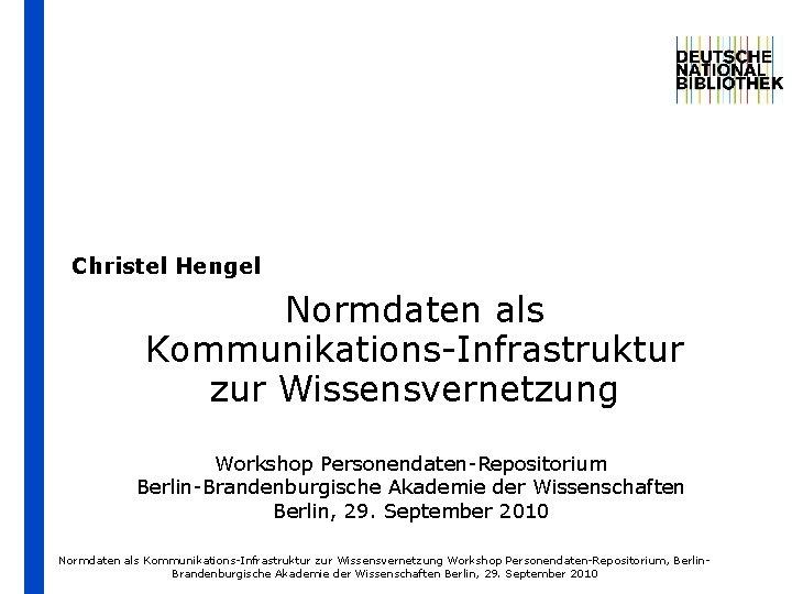 Christel Hengel Normdaten als Kommunikations-Infrastruktur zur Wissensvernetzung Workshop Personendaten-Repositorium Berlin-Brandenburgische Akademie der Wissenschaften Berlin,