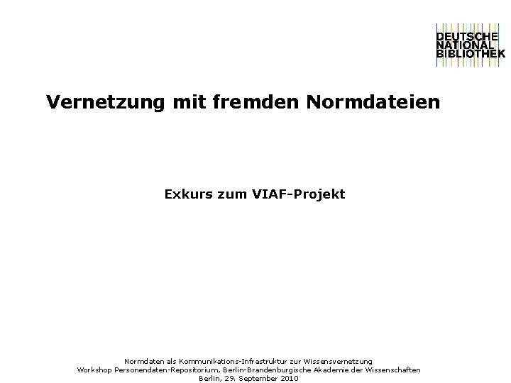Vernetzung mit fremden Normdateien Exkurs zum VIAF-Projekt Normdaten als Kommunikations-Infrastruktur zur Wissensvernetzung Workshop Personendaten-Repositorium,