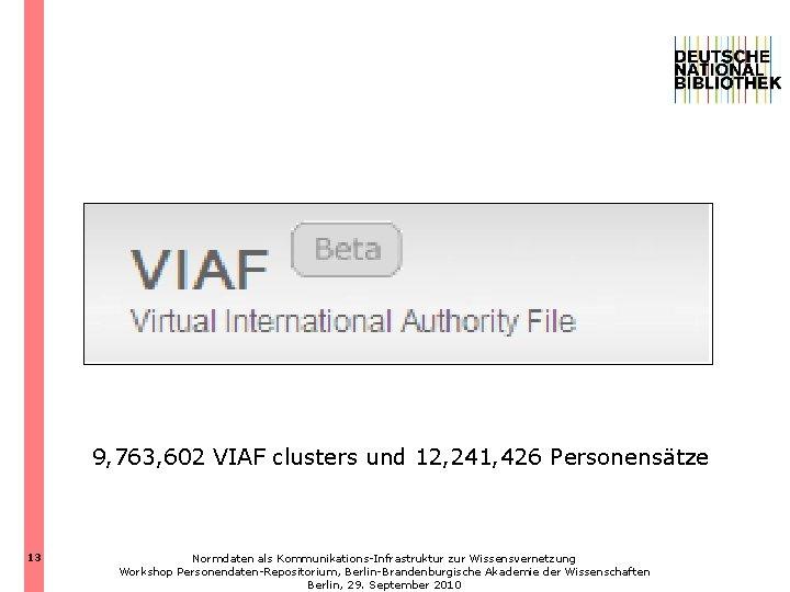 9, 763, 602 VIAF clusters und 12, 241, 426 Personensätze 13 Normdaten als Kommunikations-Infrastruktur