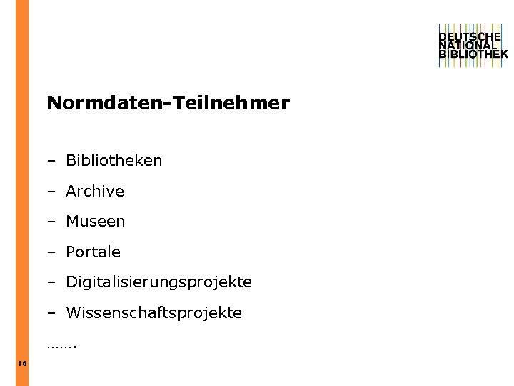 Normdaten-Teilnehmer – Bibliotheken – Archive – Museen – Portale – Digitalisierungsprojekte – Wissenschaftsprojekte …….
