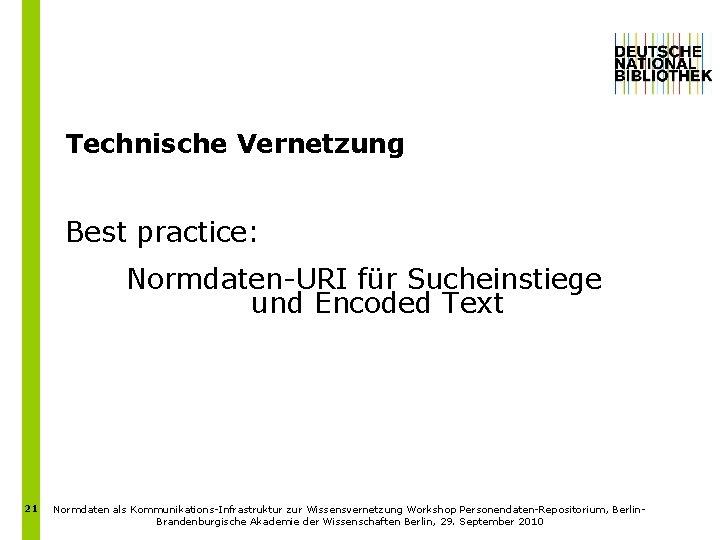 Technische Vernetzung Best practice: Normdaten-URI für Sucheinstiege und Encoded Text 21 Normdaten als Kommunikations-Infrastruktur