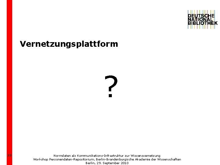 Vernetzungsplattform ? 22 Normdaten als Kommunikations-Infrastruktur zur Wissensvernetzung Workshop Personendaten-Repositorium, Berlin-Brandenburgische Akademie der Wissenschaften