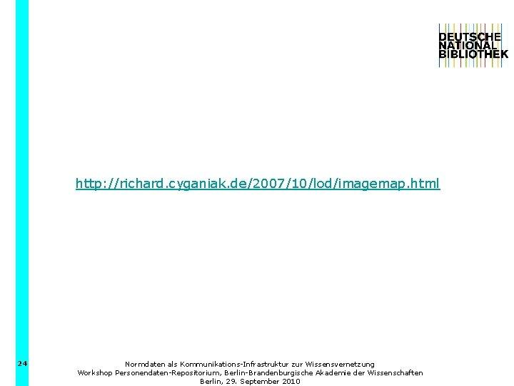 http: //richard. cyganiak. de/2007/10/lod/imagemap. html 24 Normdaten als Kommunikations-Infrastruktur zur Wissensvernetzung Workshop Personendaten-Repositorium, Berlin-Brandenburgische