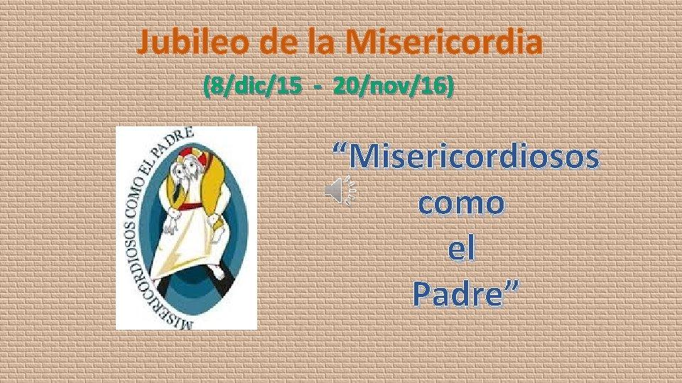 """Jubileo de la Misericordia (8/dic/15 - 20/nov/16) """"Misericordiosos como el Padre"""""""