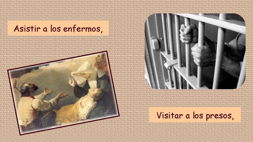 Asistir a los enfermos, Visitar a los presos,
