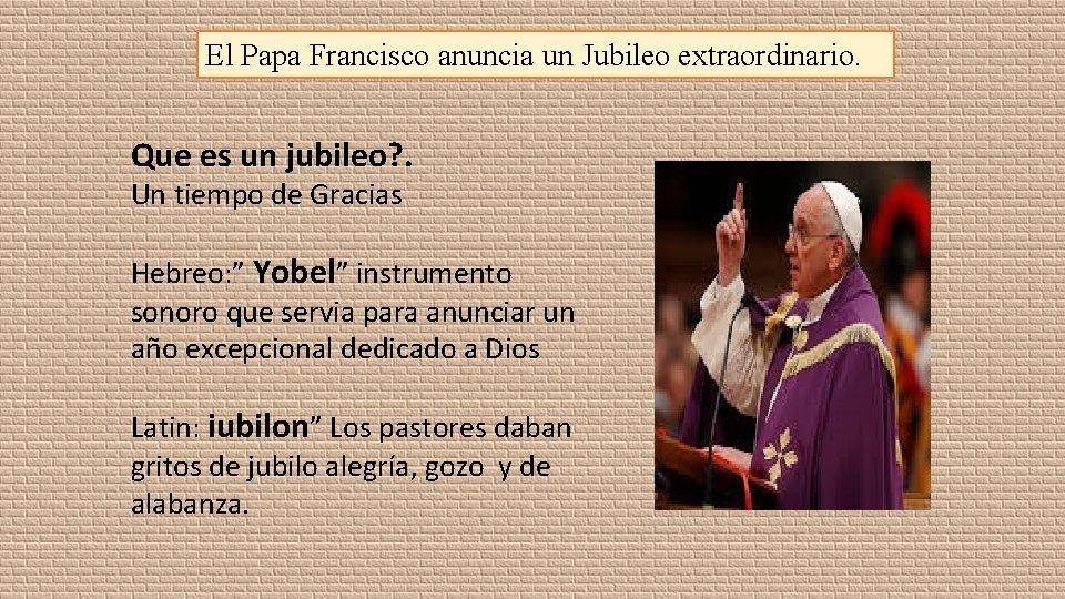 El Papa Francisco anuncia un Jubileo extraordinario. Que es un jubileo? . Un tiempo