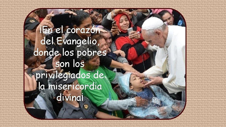 ¡En el corazón del Evangelio, donde los pobres son los privilegiados de la misericordia
