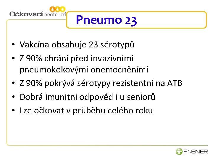 Pneumo 23 • Vakcína obsahuje 23 sérotypů • Z 90% chrání před invazivními pneumokokovými