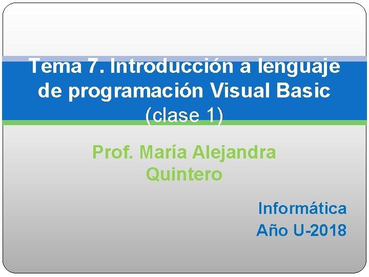 Tema 7. Introducción a lenguaje de programación Visual Basic (clase 1) Prof. María Alejandra