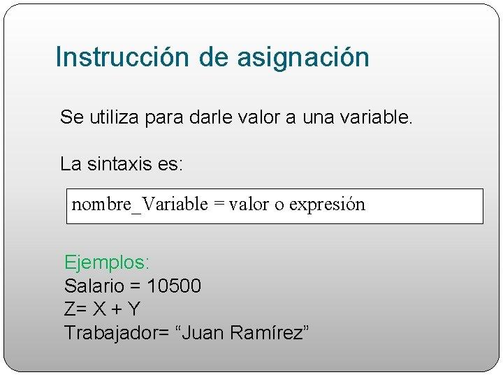 Instrucción de asignación Se utiliza para darle valor a una variable. La sintaxis es: