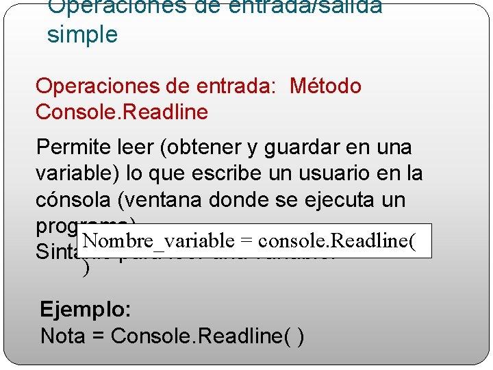 Operaciones de entrada/salida simple Operaciones de entrada: Método Console. Readline Permite leer (obtener y