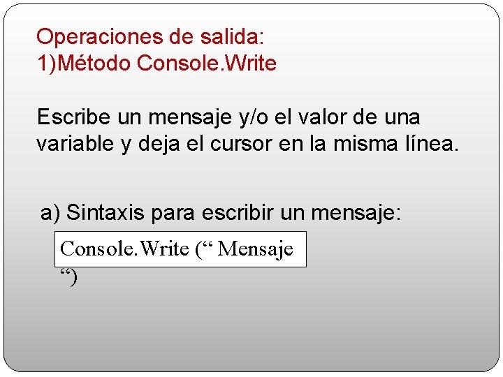 Operaciones de salida: 1)Método Console. Write Escribe un mensaje y/o el valor de una