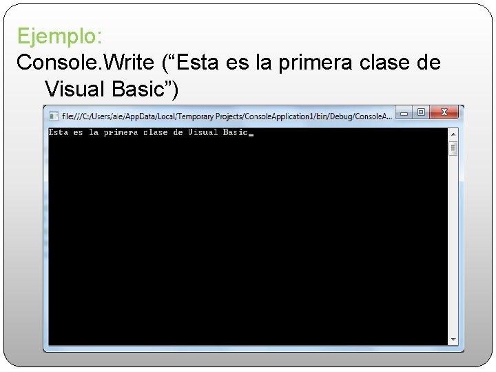 """Ejemplo: Console. Write (""""Esta es la primera clase de Visual Basic"""")"""