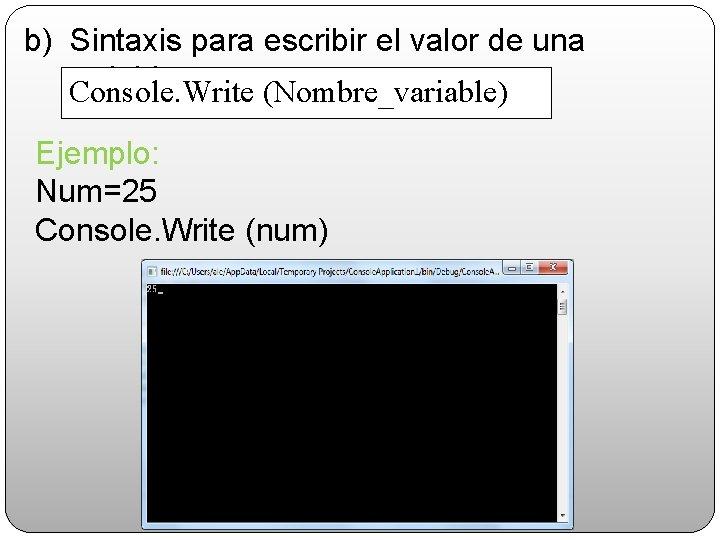 b) Sintaxis para escribir el valor de una variable: Console. Write (Nombre_variable) Ejemplo: Num=25