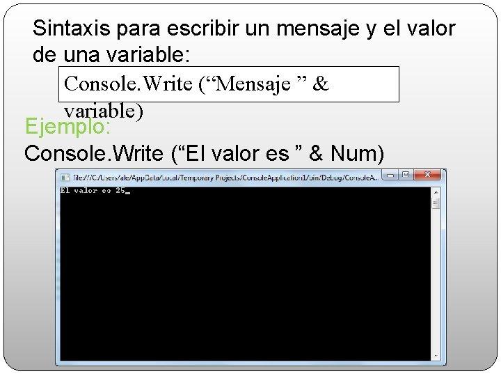 """Sintaxis para escribir un mensaje y el valor de una variable: Console. Write (""""Mensaje"""