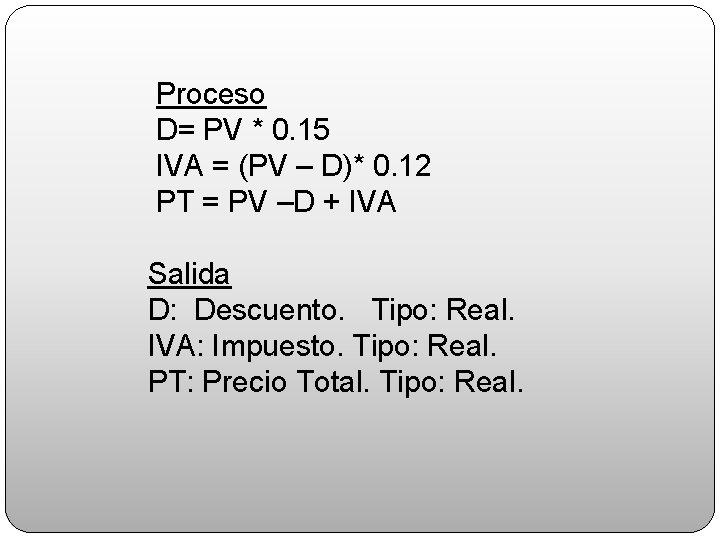Proceso D= PV * 0. 15 IVA = (PV – D)* 0. 12 PT