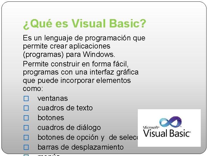 ¿Qué es Visual Basic? Es un lenguaje de programación que permite crear aplicaciones (programas)