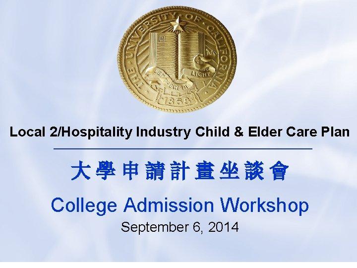 Local 2/Hospitality Industry Child & Elder Care Plan 大學申請計畫坐談會 College Admission Workshop September 6,