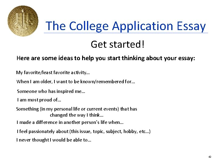 The College Application Essay Get started! Here are some ideas to help you start