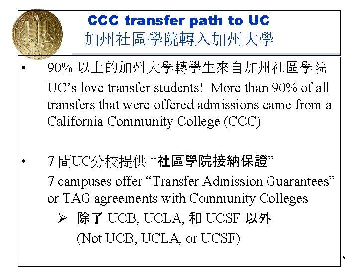 CCC transfer path to UC 加州社區學院轉入加州大學 • 90% 以上的加州大學轉學生來自加州社區學院 UC's love transfer students! More