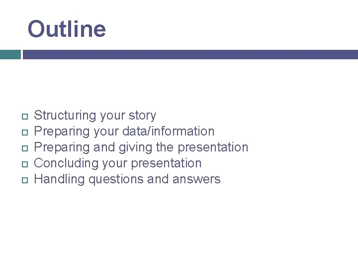 Outline Structuring your story Preparing your data/information Preparing and giving the presentation Concluding your