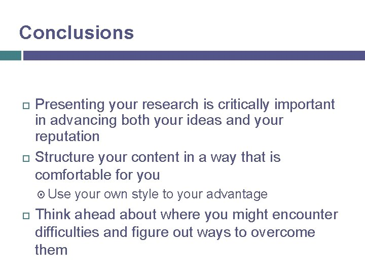 Conclusions Presenting your research is critically important in advancing both your ideas and your