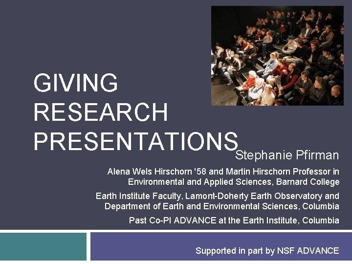 GIVING RESEARCH PRESENTATIONSStephanie Pfirman Alena Wels Hirschorn '58 and Martin Hirschorn Professor in Environmental
