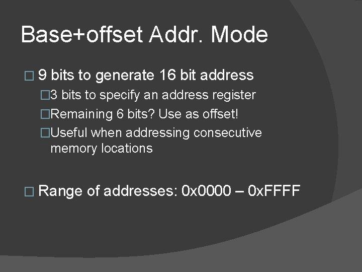 Base+offset Addr. Mode � 9 bits to generate 16 bit address � 3 bits