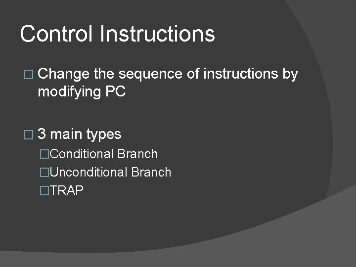 Control Instructions � Change the sequence of instructions by modifying PC � 3 main