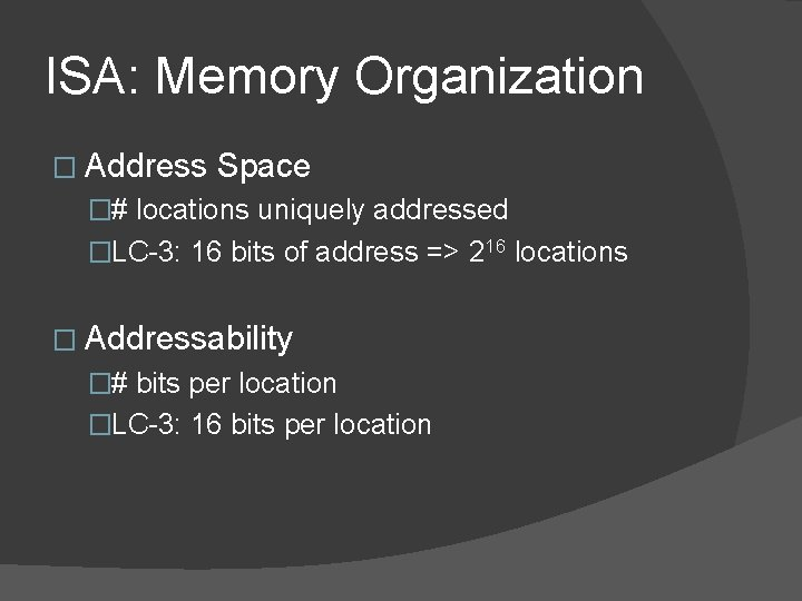 ISA: Memory Organization � Address Space �# locations uniquely addressed �LC-3: 16 bits of