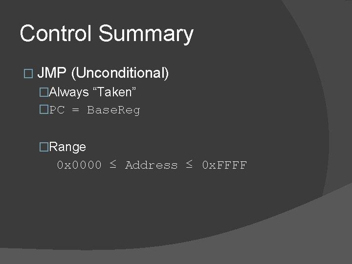 "Control Summary � JMP (Unconditional) �Always ""Taken"" �PC = Base. Reg �Range 0 x"