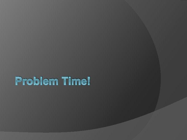 Problem Time!